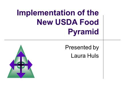 Implementation of the New USDA Food Pyramid Presented by Laura Huls.