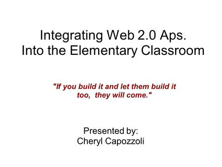 Integrating Web 2.0 Aps. Into the Elementary Classroom Presented by: Cheryl Capozzoli If you build it and let them build it too, they will come.