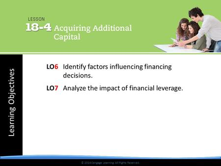 © 2014 Cengage Learning. All Rights Reserved. Learning Objectives © 2014 Cengage Learning. All Rights Reserved. LO6Identify factors influencing financing.