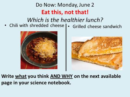 Do Now: Monday, June 2 Eat this, not that! Which is the healthier lunch? Chili with shredded cheese Grilled cheese sandwich Write what you think AND WHY.