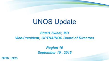 1 UNOS Update Stuart Sweet, MD Vice-President, OPTN/UNOS Board of Directors Region 10 September 10, 2015.