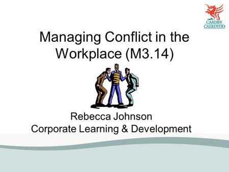 Managing Conflict in the Workplace (M3.14) Rebecca Johnson Corporate Learning & Development.