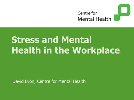 Stress and Mental Health in the Workplace David Lyon, Centre for Mental Health.