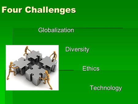 Four Challenges Globalization Diversity Diversity Ethics Ethics Technology Technology.