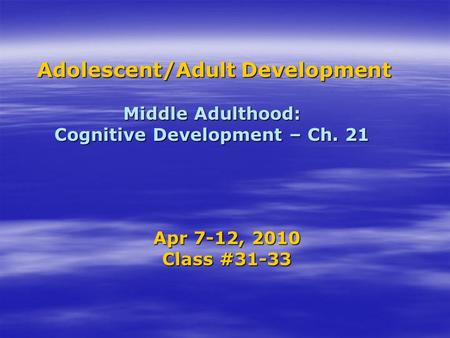 Adolescent/Adult Development Middle Adulthood: Cognitive Development – Ch. 21 Adolescent/Adult Development Middle Adulthood: Cognitive Development – Ch.