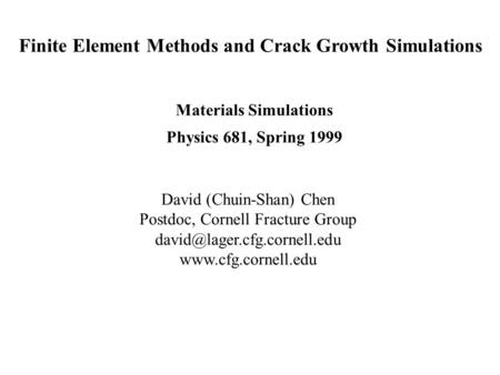 Finite Element Methods and Crack Growth Simulations Materials Simulations Physics 681, Spring 1999 David (Chuin-Shan) Chen Postdoc, Cornell Fracture Group.