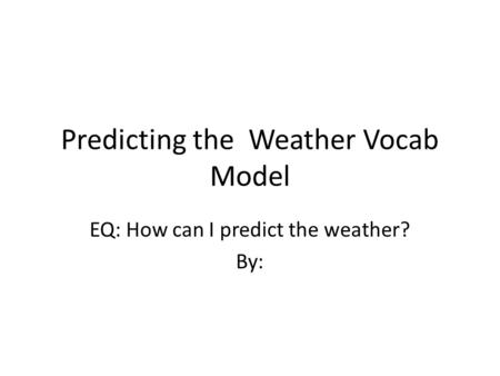 Predicting the Weather Vocab Model EQ: How can I predict the weather? By: