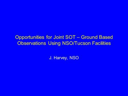 Opportunities for Joint SOT – Ground Based Observations Using NSO/Tucson Facilities J. Harvey, NSO.