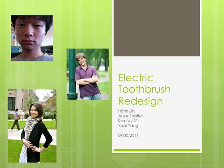 Electric Toothbrush Redesign Hank Lin Jesse Shaffer Kuralay M. Yaqi Yang 09/30/2011.
