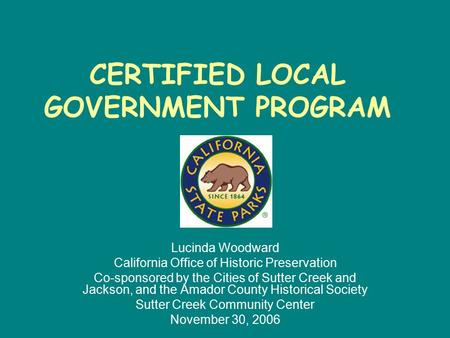 CERTIFIED LOCAL GOVERNMENT PROGRAM Lucinda Woodward California Office of Historic Preservation Co-sponsored by the Cities of Sutter Creek and Jackson,
