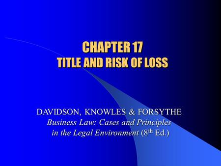 CHAPTER 17 TITLE AND RISK OF LOSS DAVIDSON, KNOWLES & FORSYTHE Business Law: Cases and Principles in the Legal Environment (8 th Ed.)