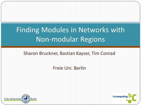Sharon Bruckner, Bastian Kayser, Tim Conrad Freie Uni. Berlin Finding Modules in Networks with Non-modular Regions.