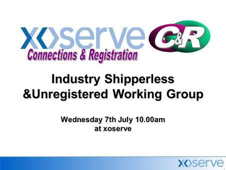 1 Industry Shipperless &Unregistered Working Group Wednesday 7th July 10.00am at xoserve.