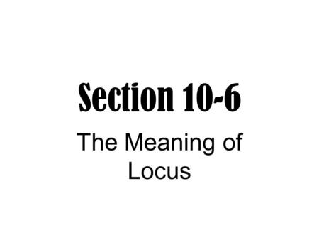 Section 10-6 The Meaning of Locus. Locus A figure that is the set of all points, and only those points, that satisfy one or more conditions.