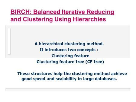 BIRCH: Balanced Iterative Reducing and Clustering Using Hierarchies A hierarchical clustering method. It introduces two concepts : Clustering feature Clustering.