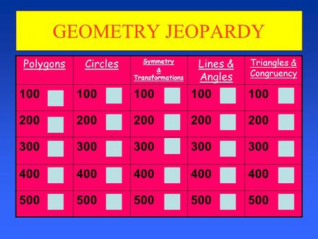 GEOMETRY JEOPARDY PolygonsCircles Symmetry & Transformations Lines & Angles Triangles & Congruency 100 200 300 400 500.