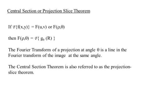 If F {f(x,y)} = F(u,v) or F( ,  ) then F( ,  ) = F { g  (R) } The Fourier Transform of a projection at angle  is a line in the Fourier transform.