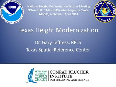 Texas Height Modernization Dr. Gary Jeffress, RPLS Texas Spatial Reference Center National Height Modernization Partner Meeting NOAA Gulf of Mexico Disaster.