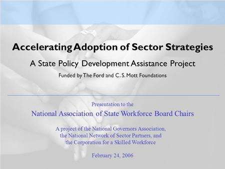 Accelerating Adoption of Sector Strategies A State Policy Development Assistance Project Funded by The Ford and C. S. Mott Foundations February 24, 2006.