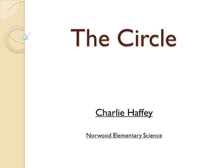 The Circle Charlie Haffey Norwood Elementary Science.