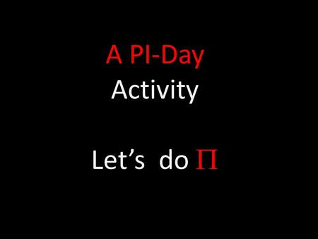 A PI-Day Activity Let's do . Cutting π Materials Circular object (ball); string; scissors; tape To Do and Notice Carefully wrap string around the circumference.