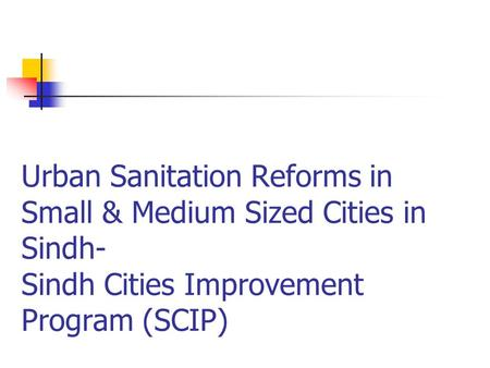 Urban Sanitation Reforms in Small & Medium Sized Cities in Sindh- Sindh Cities Improvement Program (SCIP)