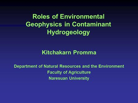 Roles of Environmental Geophysics in Contaminant Hydrogeology Kitchakarn Promma Department of Natural Resources and the Environment Faculty of Agriculture.