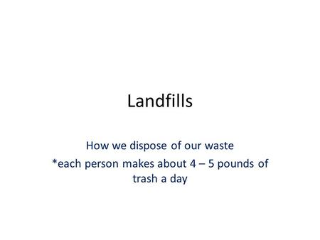 Landfills How we dispose of our waste *each person makes about 4 – 5 pounds of trash a day.