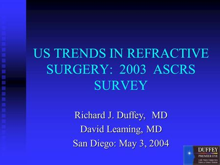 US TRENDS IN REFRACTIVE SURGERY: 2003 ASCRS SURVEY Richard J. Duffey, MD David Leaming, MD San Diego: May 3, 2004.