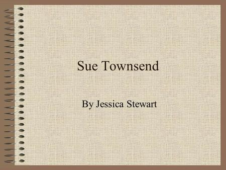 Sue Townsend By Jessica Stewart. Sue's Family Sue was the eldest of 5 children. She was born in Leister on 2 nd April 1946. She was married at the age.