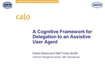 A Cognitive Framework for Delegation to an Assistive User Agent Karen Myers and Neil Yorke-Smith Artificial Intelligence Center, SRI International.
