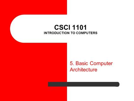 CSCI 1101 INTRODUCTION TO COMPUTERS 5. Basic Computer Architecture.