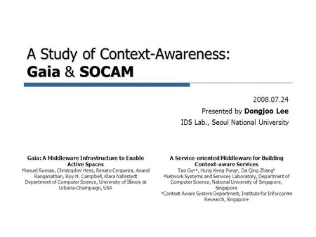 A Study of Context-Awareness: Gaia & SOCAM 2008.07.24 Presented by Dongjoo Lee IDS Lab., Seoul National University Gaia: A Middleware Infrastructure to.