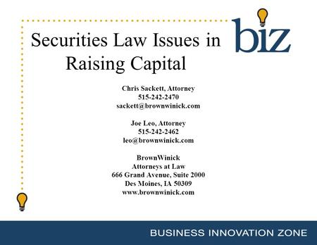 Securities Law Issues in Raising Capital Chris Sackett, Attorney 515-242-2470 Joe Leo, Attorney 515-242-2462