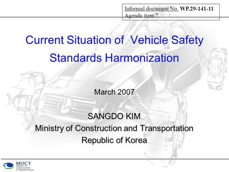 Current Situation of Vehicle Safety Standards Harmonization March 2007 SANGDO KIM Ministry of Construction and Transportation Republic of Korea Informal.