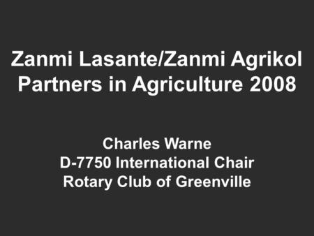Zanmi Lasante/Zanmi Agrikol Partners in Agriculture 2008 Charles Warne D-7750 International Chair Rotary Club of Greenville.