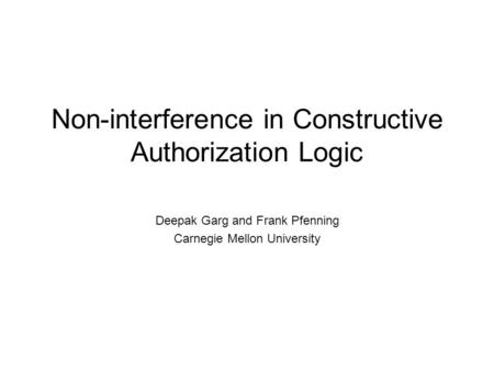 Non-interference in Constructive Authorization Logic Deepak Garg and Frank Pfenning Carnegie Mellon University.