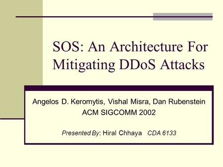 SOS: An Architecture For Mitigating DDoS Attacks Angelos D. Keromytis, Vishal Misra, Dan Rubenstein ACM SIGCOMM 2002 Presented By : Hiral Chhaya CDA 6133.