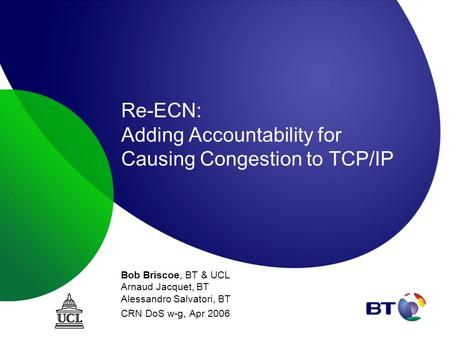 Re-ECN: Adding Accountability for Causing Congestion to TCP/IP Bob Briscoe, BT & UCL Arnaud Jacquet, BT Alessandro Salvatori, BT CRN DoS w-g, Apr 2006.