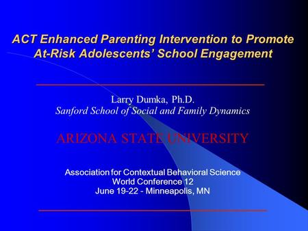 ACT Enhanced Parenting Intervention to Promote At-Risk Adolescents' School Engagement Larry Dumka, Ph.D. Sanford School of Social and Family Dynamics ARIZONA.