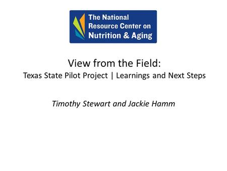 View from the Field: Texas State Pilot Project | Learnings and Next Steps Timothy Stewart and Jackie Hamm.