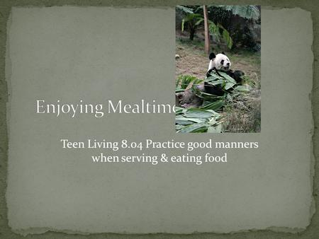 Teen Living 8.04 Practice good manners when serving & eating food.