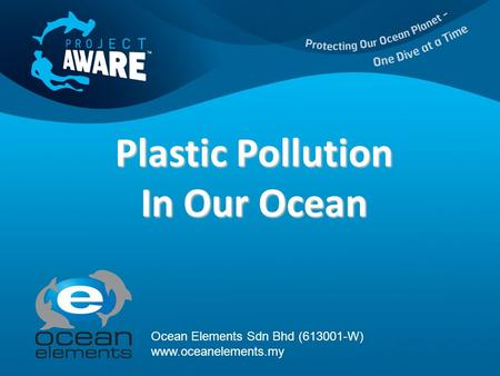 Plastic Pollution In Our Ocean Ocean Elements Sdn Bhd (613001-W) www.oceanelements.my.