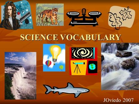 SCIENCE VOCABULARY JOviedo 2007 adaptations The ability of an animal to change in order to survive its environment. Body parts & coverings that help.