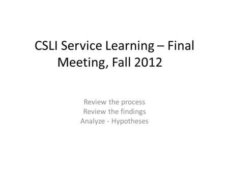 CSLI Service Learning – Final Meeting, Fall 2012 Review the process Review the findings Analyze - Hypotheses.