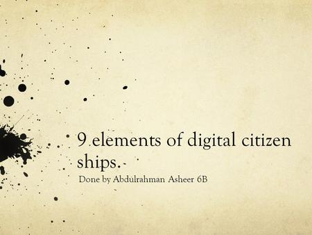 9 elements of digital citizen ships. Done by Abdulrahman Asheer 6B.