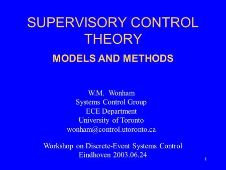 1 SUPERVISORY CONTROL THEORY MODELS AND METHODS W.M. Wonham Systems Control Group ECE Department University of Toronto Workshop.