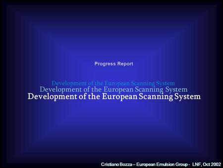 Development of the European Scanning System Progress Report Development of the European Scanning System Cristiano Bozza – European Emulsion Group - LNF,