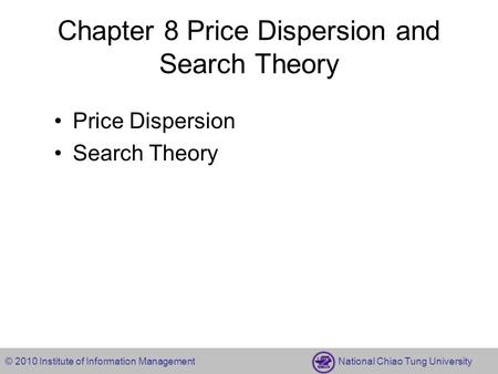 © 2010 Institute of Information Management National Chiao Tung University Chapter 8 Price Dispersion and Search Theory Price Dispersion Search Theory.