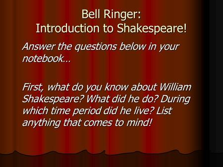 Bell Ringer: Introduction to Shakespeare! Answer the questions below in your notebook… First, what do you know about William Shakespeare? What did he do?